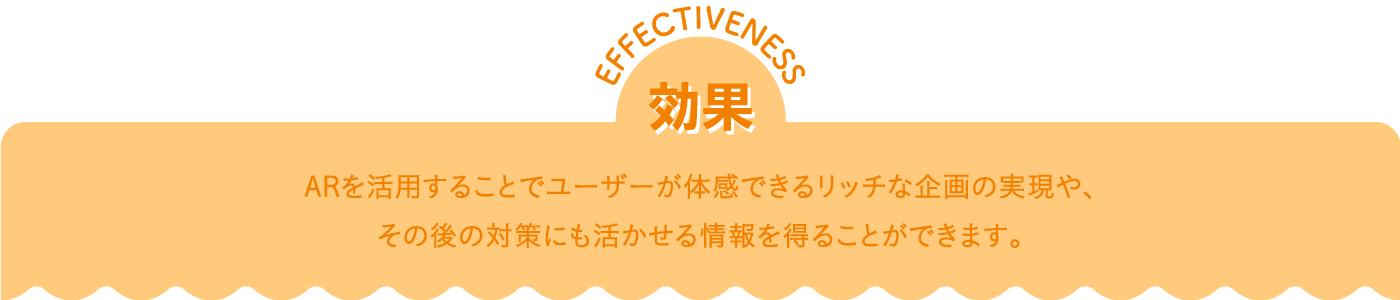 効果 effectiveness ARを活用することでユーザーが体感できるリッチな企画の実現や、その後の対策にも活かせる情報を得ることができます。