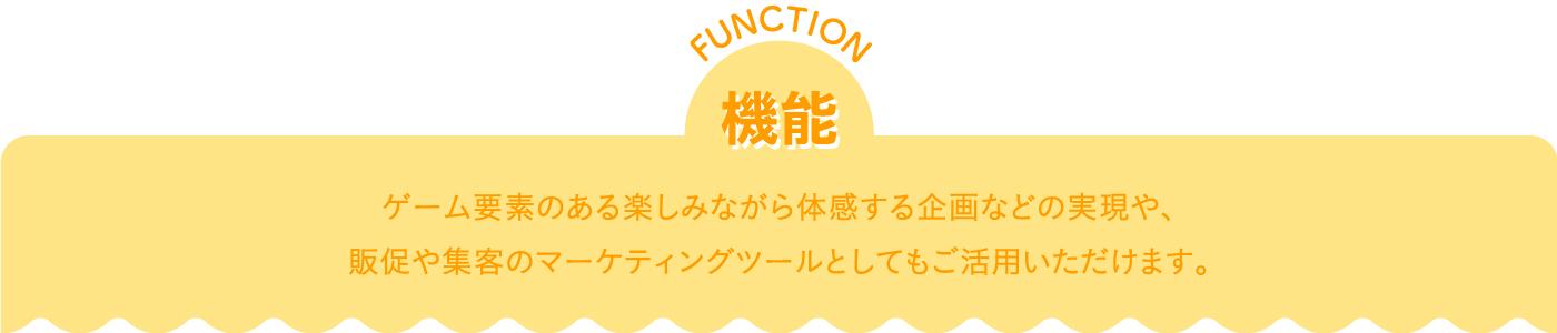 機能 function ゲーム要素のある楽しみながら体感する企画などの実現や、 販促や集客のマーケティングツールとしてもご活用いただけます。