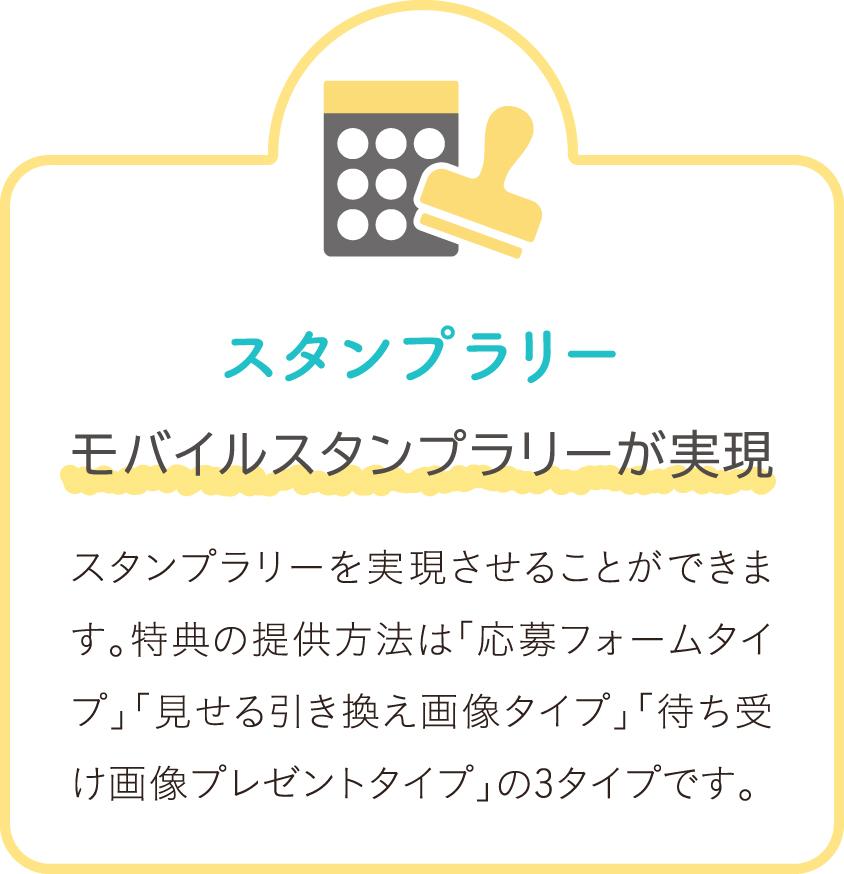 スタンプラリー モバイルスタンプラリーが実現 スタンプラリーを実現させることができます。特典の提供方法は「応募フォームタイプ」「見せる引き換え画像タイプ」「待ち受け画像プレゼントタイプ」の3タイプです。