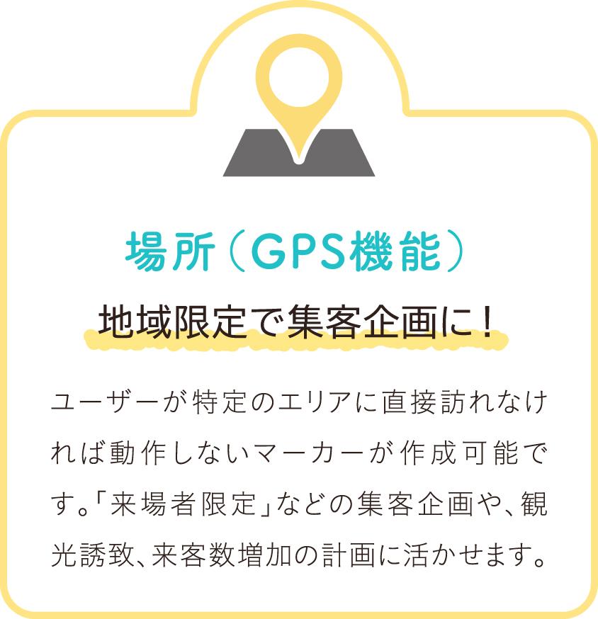 場所(GPS機能) 地域限定で集客企画に! ユーザーが特定のエリアに直接訪れなければ動作しないマーカーが作成可能です。「来場者限定」などの集客企画や、観光誘致、来客数増加の計画に活かせます。