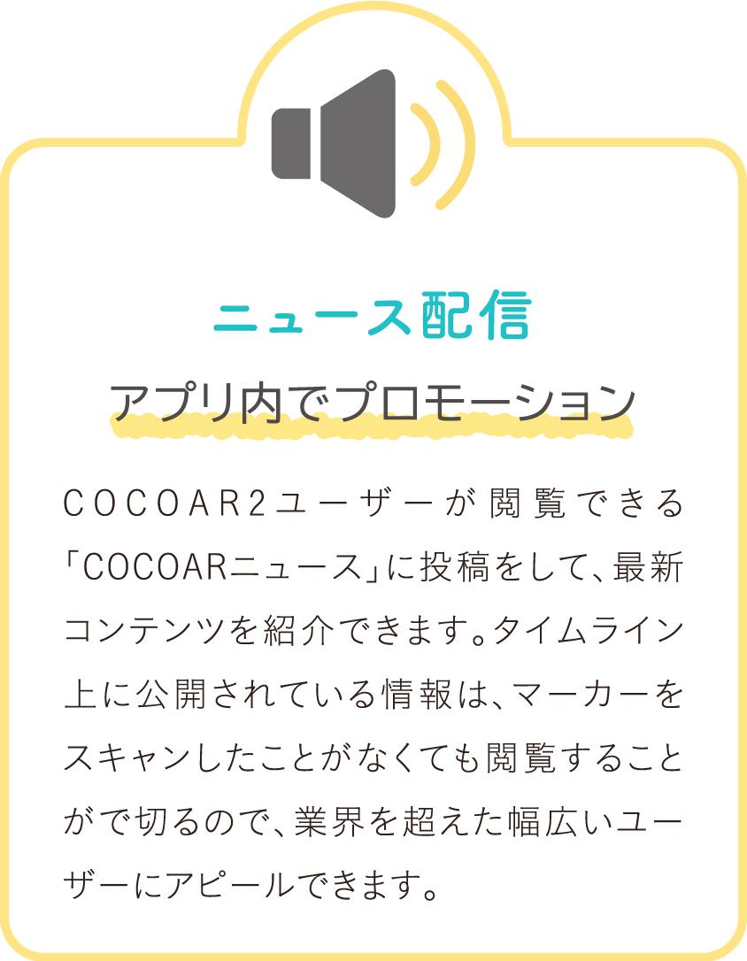 ニュース配信 アプリ内でプロモーション COCOAR2ユーザーが閲覧できる「COCOARニュース」に投稿をして、最新コンテンツを紹介できます。タイムライン上に公開されている情報は、マーカーをスキャンしたことがなくても閲覧することがで切るので、業界を超えた幅広いユーザーにアピールできます。