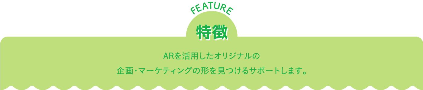 特徴 feature ARを活用したオリジナルの企画・マーケティングの形を見つけるサポートします。